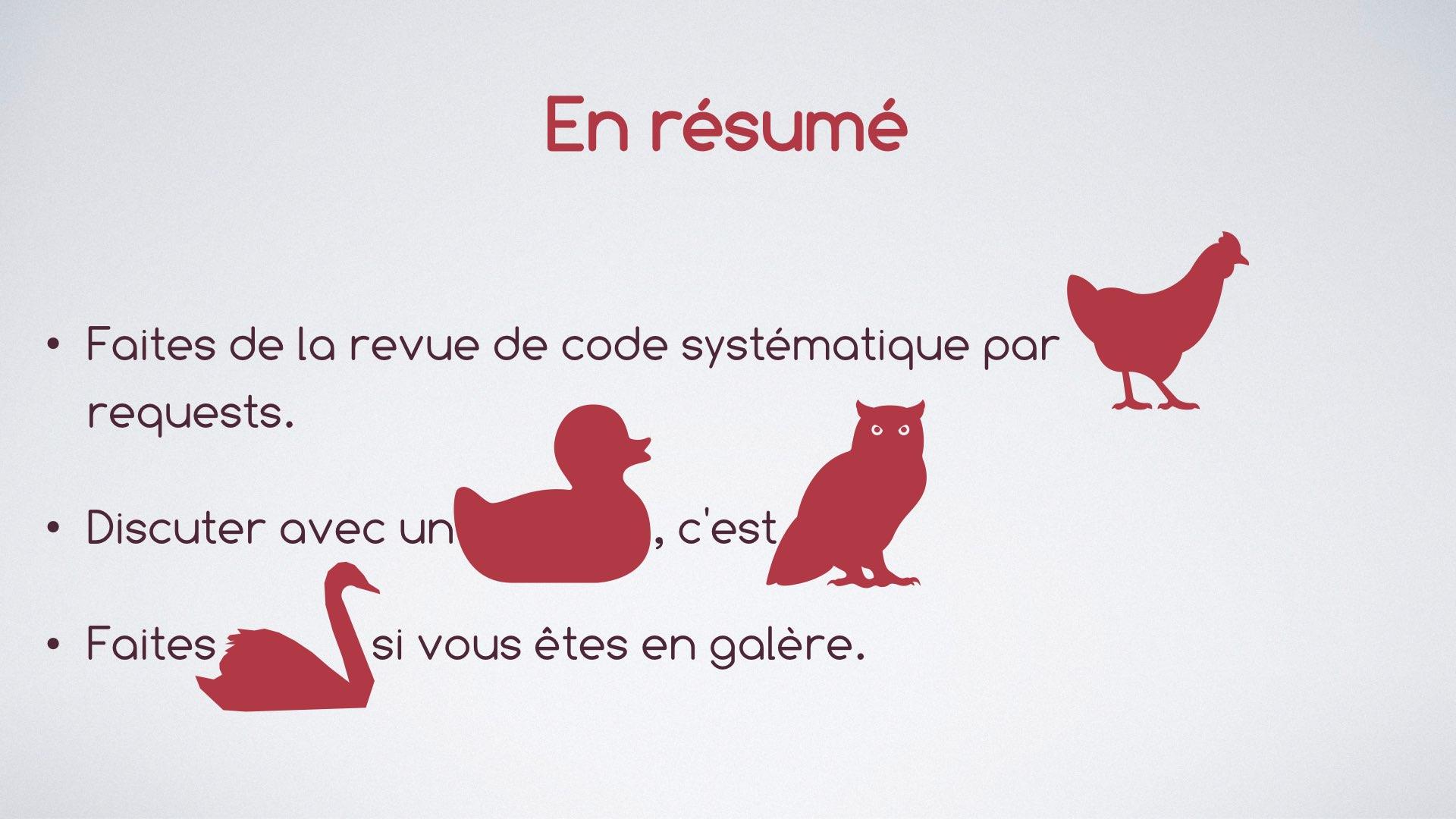 La diapo dit 'En résumé. Faites de la revue de code systématique par poule (pull) requests. Discuter avec un canard, c'est chouette. Et enfin, faites cygne (signe) si vous êtes en galère.'