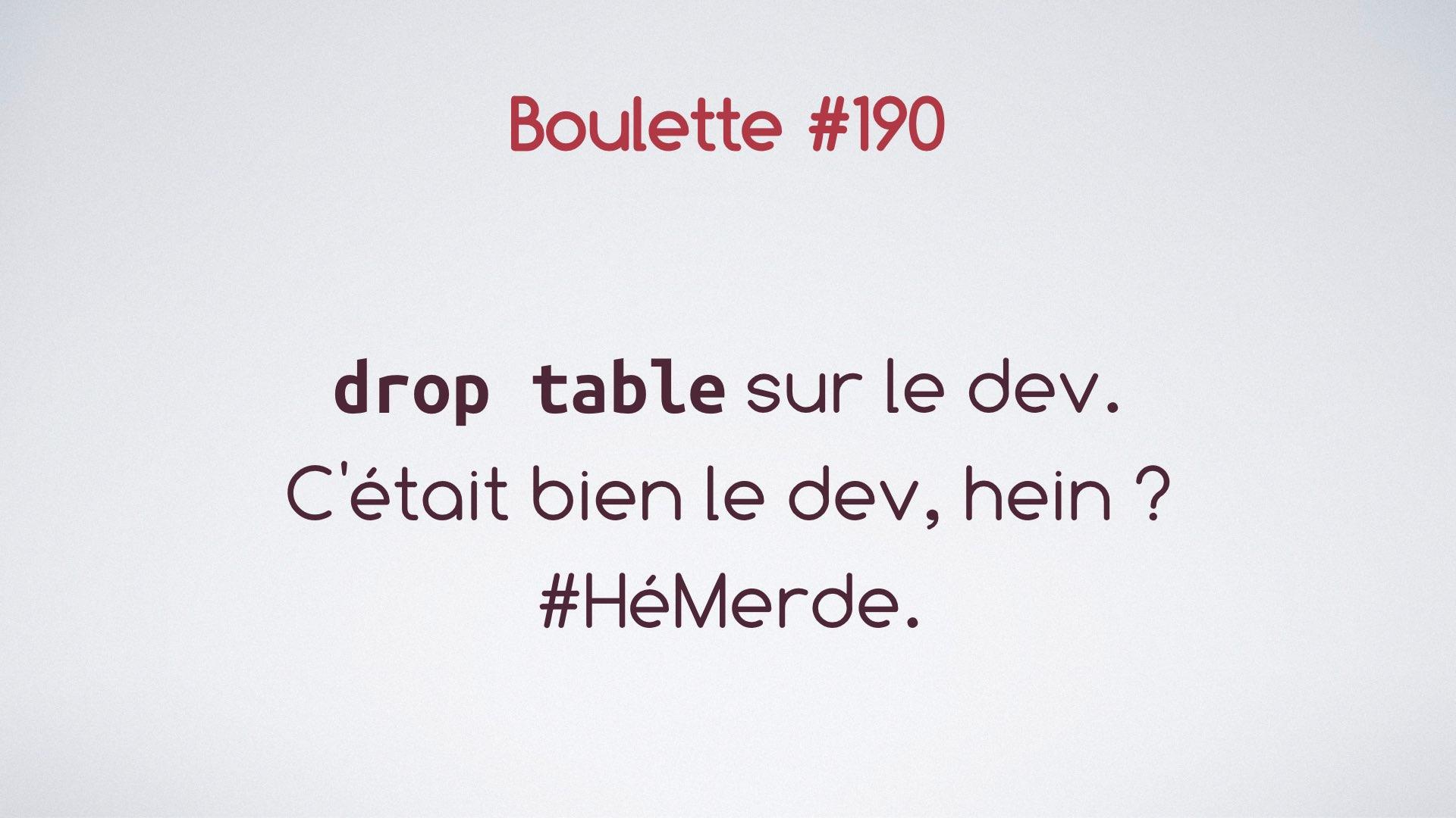 La diapo dit 'drop table sur le dev. C'était bien le dev, hein ? #héMerde'